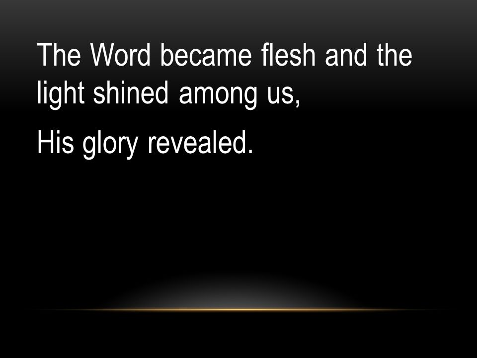 The Word became flesh and the light shined among us, His glory revealed.