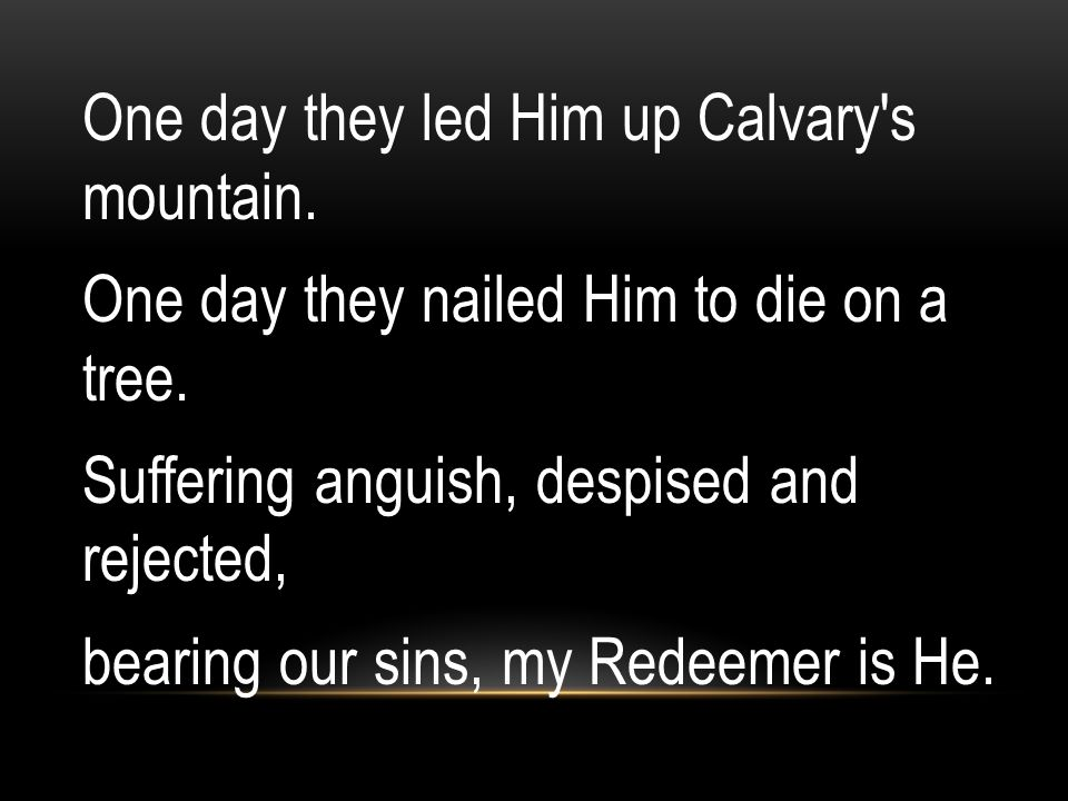 One day they led Him up Calvary s mountain.One day they nailed Him to die on a tree.