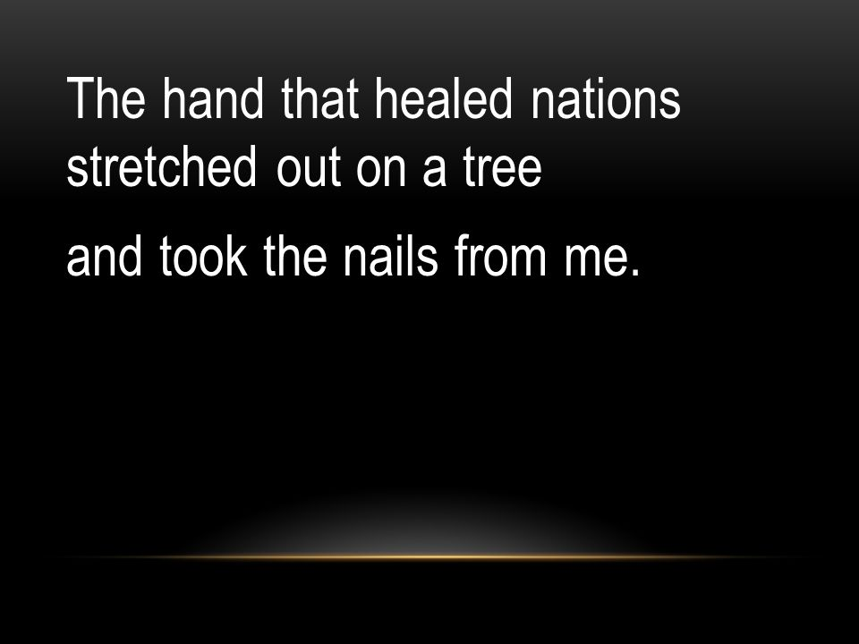 The hand that healed nations stretched out on a tree and took the nails from me.