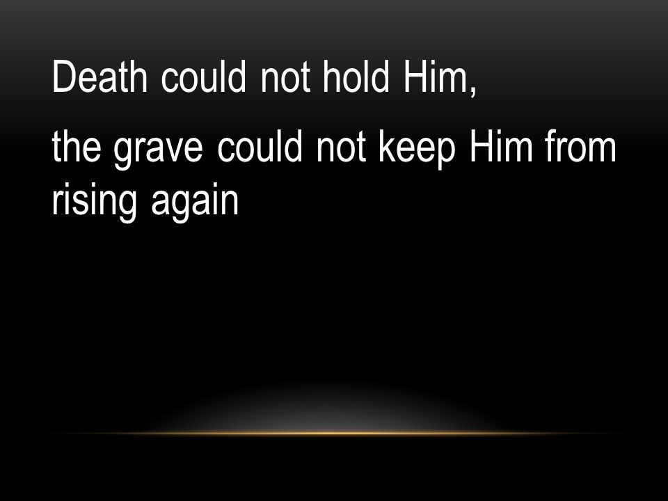 Death could not hold Him, the grave could not keep Him from rising again