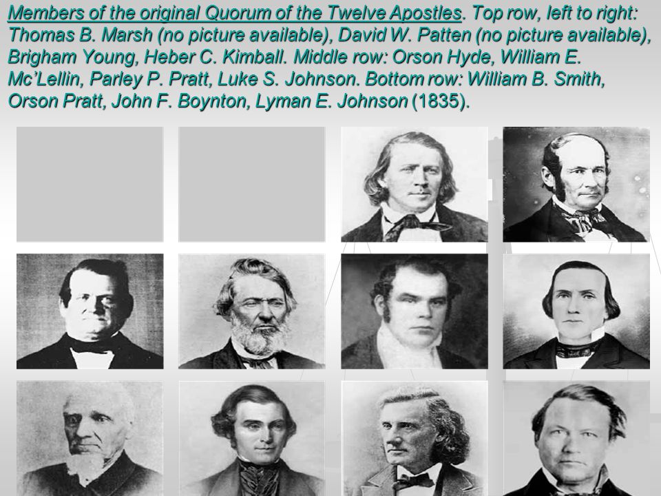 Members of the original Quorum of the Twelve Apostles. Top row, left to right: Thomas B. Marsh (no picture available), David W. Patten (no picture ava