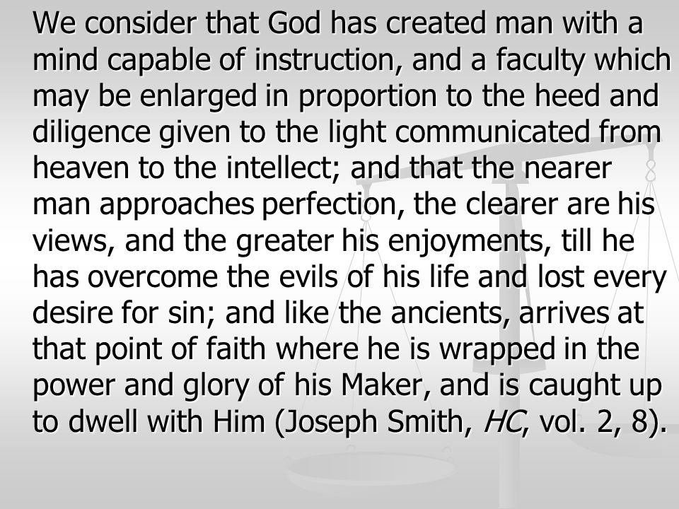 We consider that God has created man with a mind capable of instruction, and a faculty which may be enlarged in proportion to the heed and diligence g