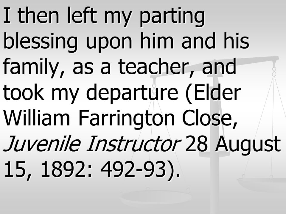 I then left my parting blessing upon him and his family, as a teacher, and took my departure (Elder William Farrington Close, Juvenile Instructor 28 A