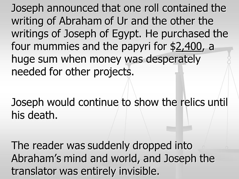 Joseph announced that one roll contained the writing of Abraham of Ur and the other the writings of Joseph of Egypt. He purchased the four mummies and