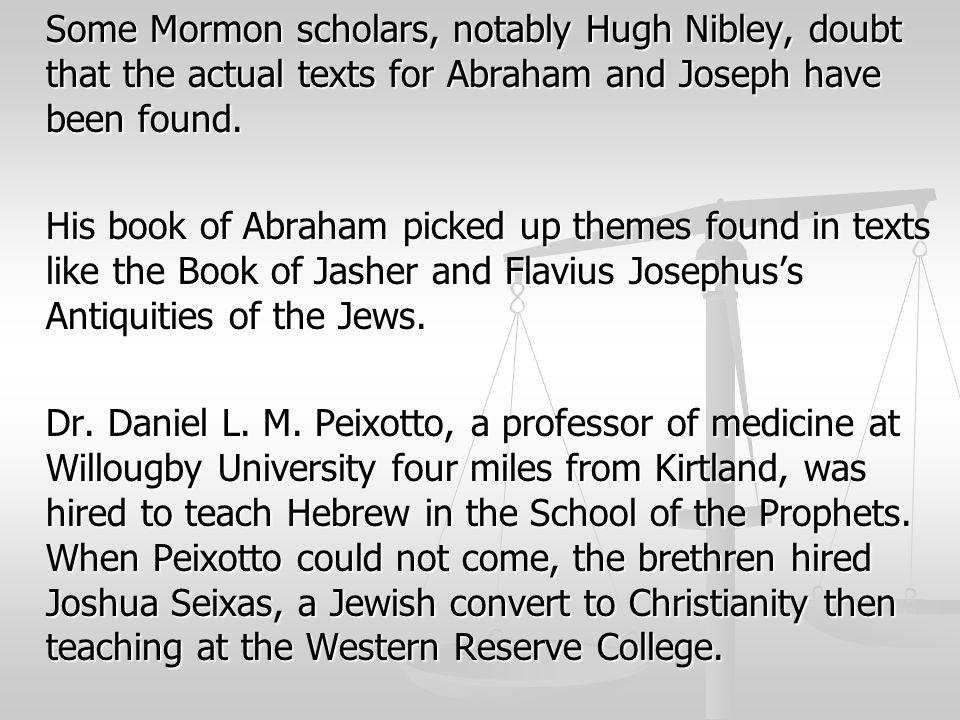Some Mormon scholars, notably Hugh Nibley, doubt that the actual texts for Abraham and Joseph have been found. His book of Abraham picked up themes fo
