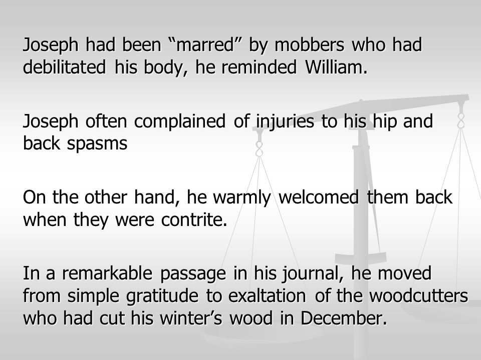 "Joseph had been ""marred"" by mobbers who had debilitated his body, he reminded William. Joseph often complained of injuries to his hip and back spasms"