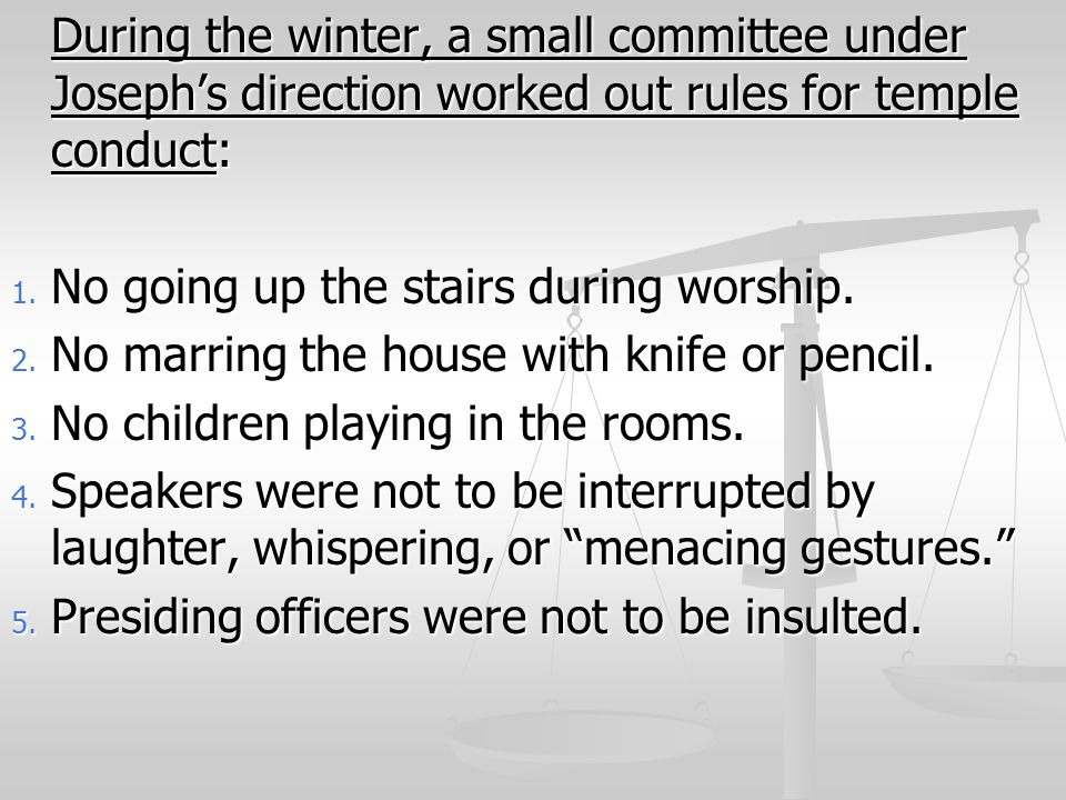 During the winter, a small committee under Joseph's direction worked out rules for temple conduct: 1. No going up the stairs during worship. 2. No mar