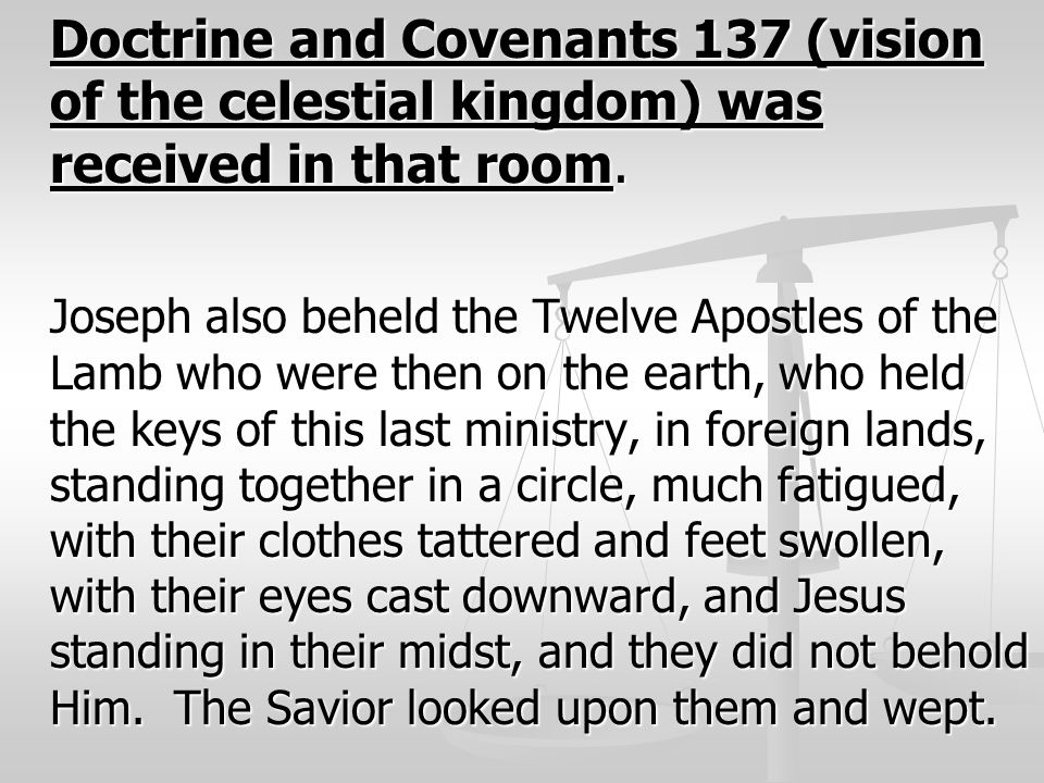 Doctrine and Covenants 137 (vision of the celestial kingdom) was received in that room. Joseph also beheld the Twelve Apostles of the Lamb who were th
