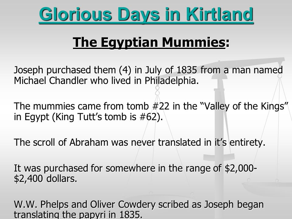 Glorious Days in Kirtland The Egyptian Mummies: Joseph purchased them (4) in July of 1835 from a man named Michael Chandler who lived in Philadelphia.