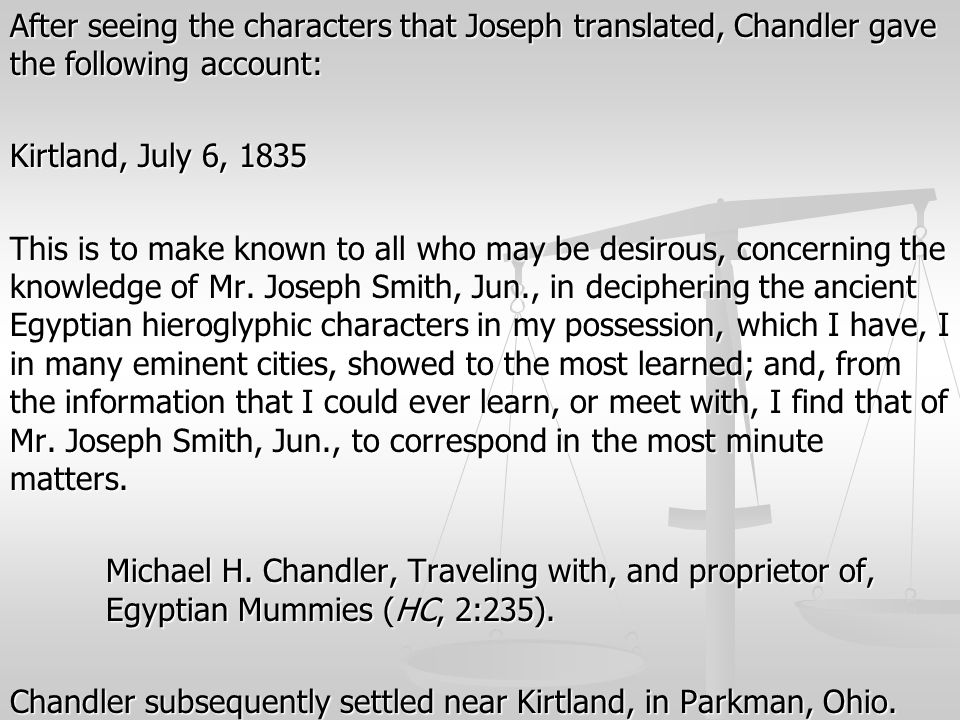 After seeing the characters that Joseph translated, Chandler gave the following account: Kirtland, July 6, 1835 This is to make known to all who may b