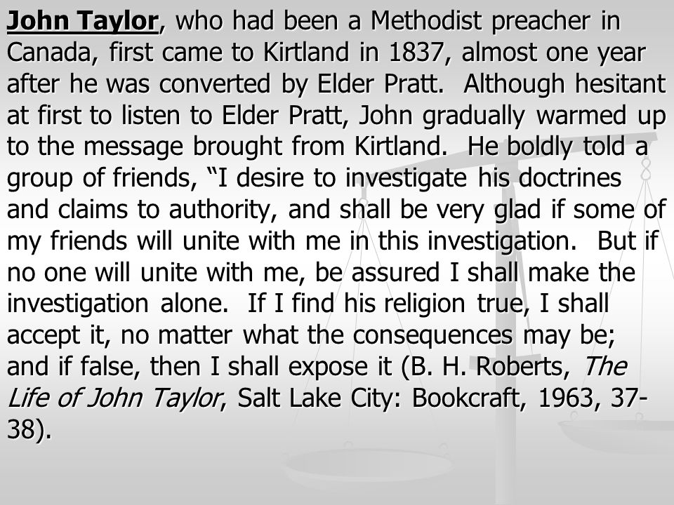 John Taylor, who had been a Methodist preacher in Canada, first came to Kirtland in 1837, almost one year after he was converted by Elder Pratt. Altho
