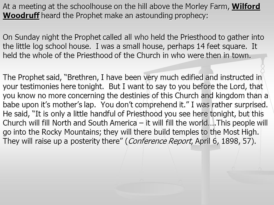 At a meeting at the schoolhouse on the hill above the Morley Farm, Wilford Woodruff heard the Prophet make an astounding prophecy: On Sunday night the