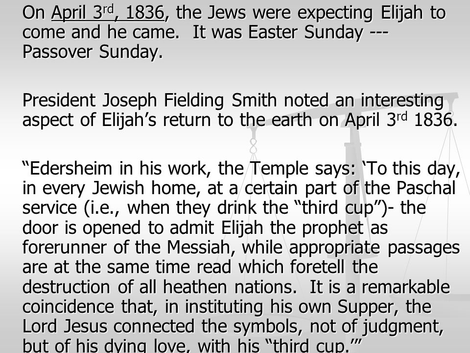 On April 3 rd, 1836, the Jews were expecting Elijah to come and he came. It was Easter Sunday --- Passover Sunday. President Joseph Fielding Smith not