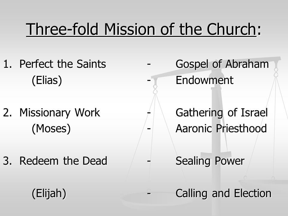 Three-fold Mission of the Church: 1. Perfect the Saints -Gospel of Abraham (Elias)-Endowment 2. Missionary Work-Gathering of Israel (Moses)-Aaronic Pr