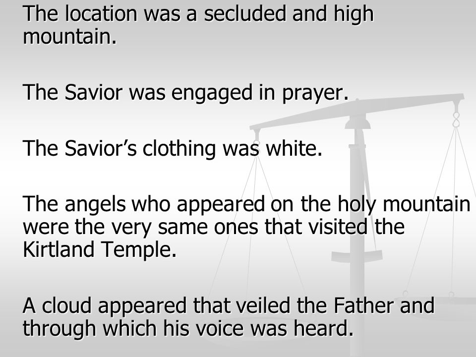 The location was a secluded and high mountain. The Savior was engaged in prayer. The Savior's clothing was white. The angels who appeared on the holy