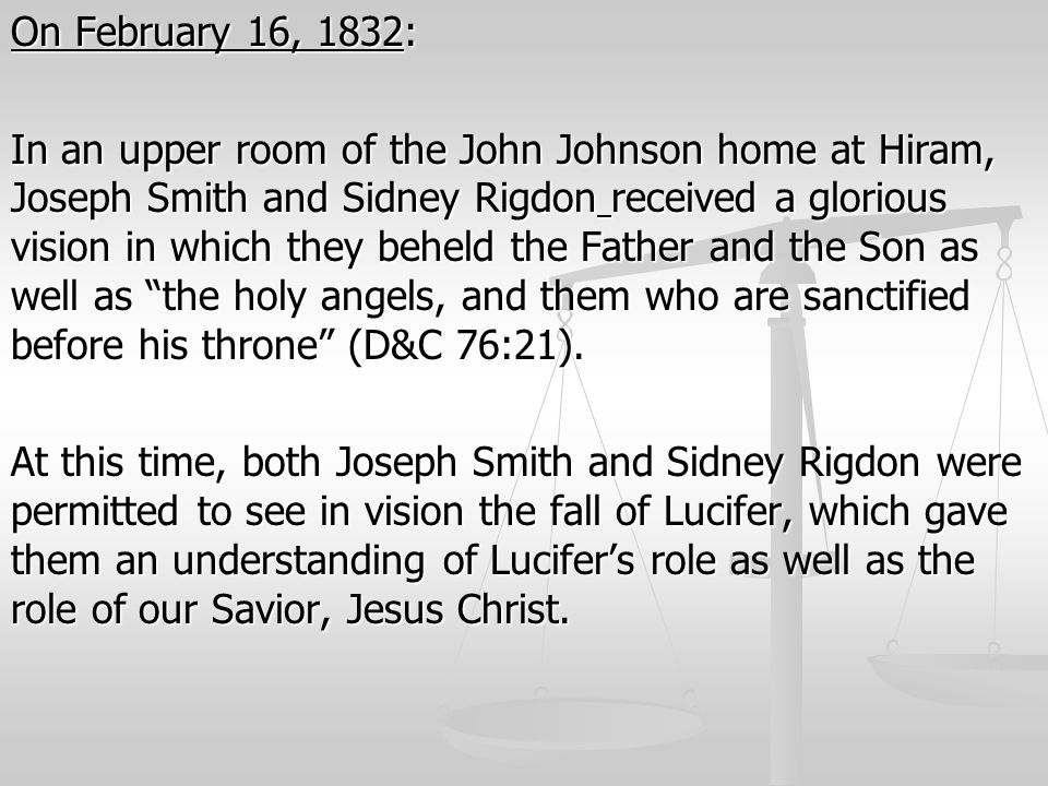 On February 16, 1832: In an upper room of the John Johnson home at Hiram, Joseph Smith and Sidney Rigdon received a glorious vision in which they behe