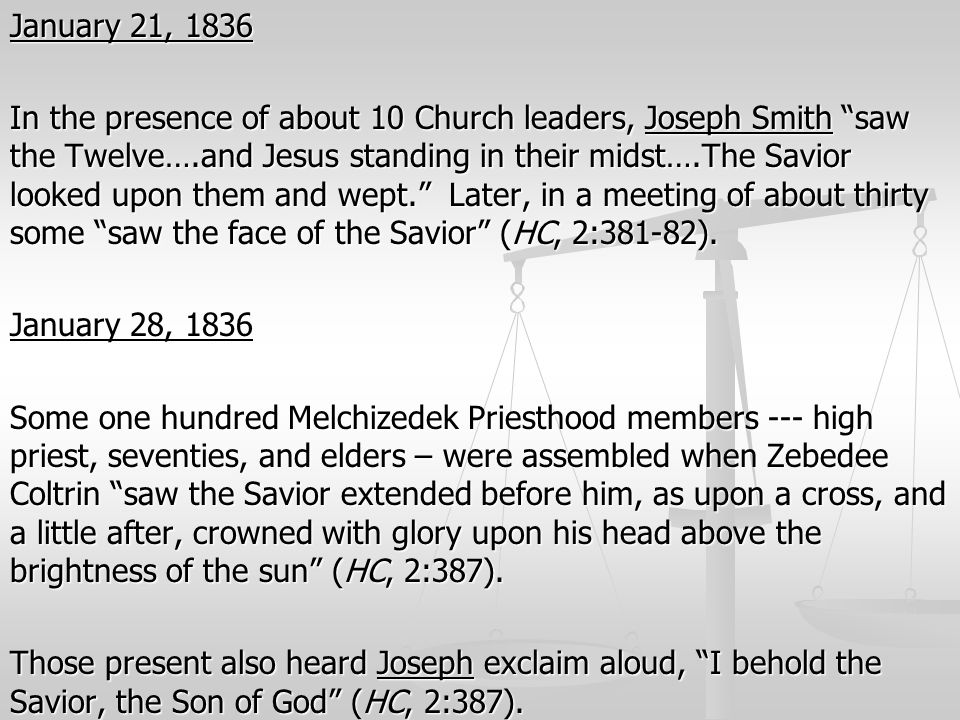 "January 21, 1836 In the presence of about 10 Church leaders, Joseph Smith ""saw the Twelve….and Jesus standing in their midst….The Savior looked upon t"