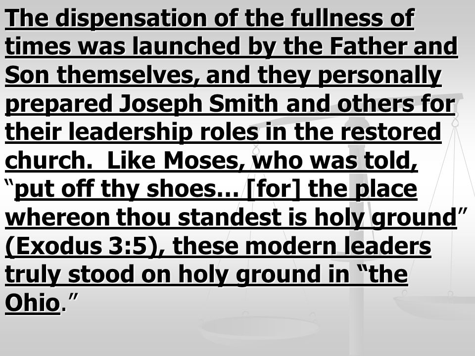 The dispensation of the fullness of times was launched by the Father and Son themselves, and they personally prepared Joseph Smith and others for thei