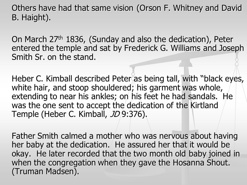 Others have had that same vision (Orson F. Whitney and David B. Haight). On March 27 th 1836, (Sunday and also the dedication), Peter entered the temp