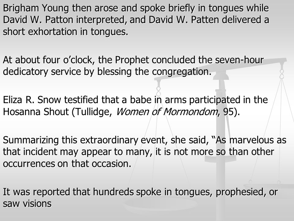 Brigham Young then arose and spoke briefly in tongues while David W. Patton interpreted, and David W. Patten delivered a short exhortation in tongues.