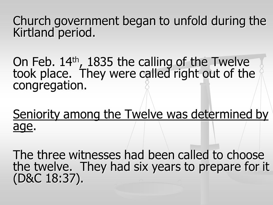 Church government began to unfold during the Kirtland period. On Feb. 14 th, 1835 the calling of the Twelve took place. They were called right out of