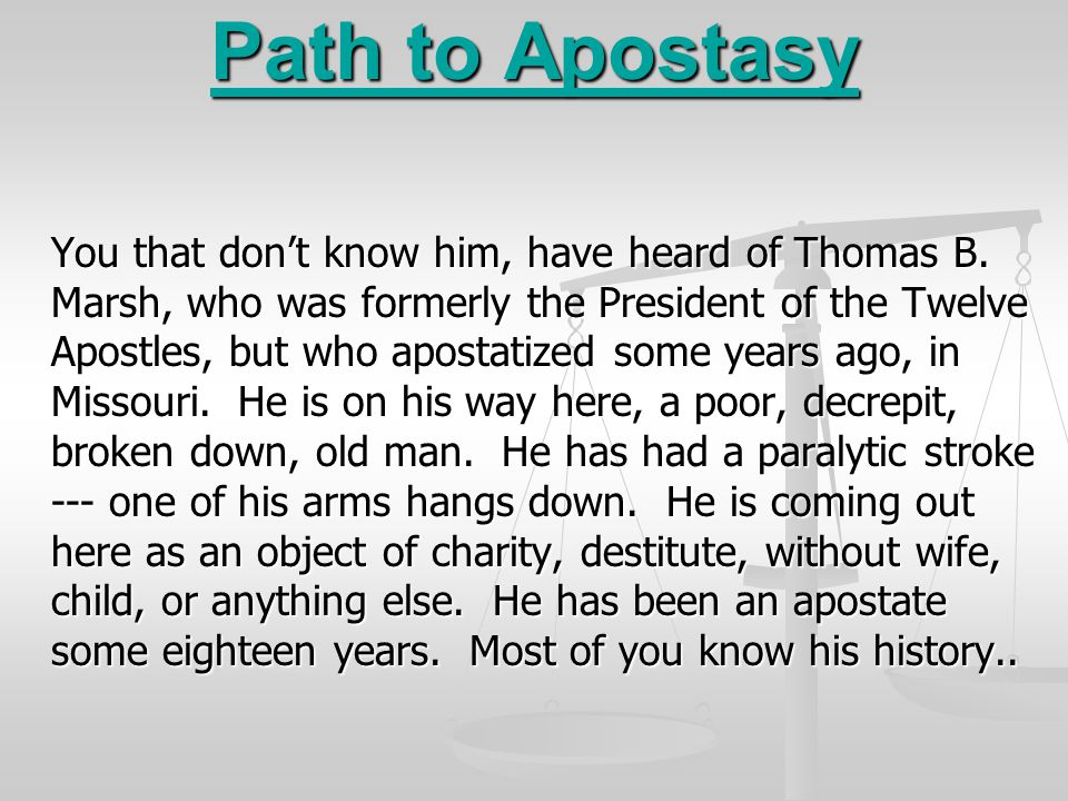 Path to Apostasy You that don't know him, have heard of Thomas B. Marsh, who was formerly the President of the Twelve Apostles, but who apostatized so