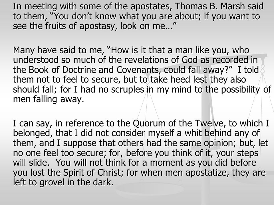 "In meeting with some of the apostates, Thomas B. Marsh said to them, ""You don't know what you are about; if you want to see the fruits of apostasy, lo"