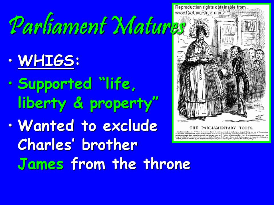 Parliament Matures Political Parties in Parliament:Political Parties in Parliament: TORIES:TORIES: Supported the King, church & land Supported the King, church & land Defended hereditary monarchyDefended hereditary monarchy