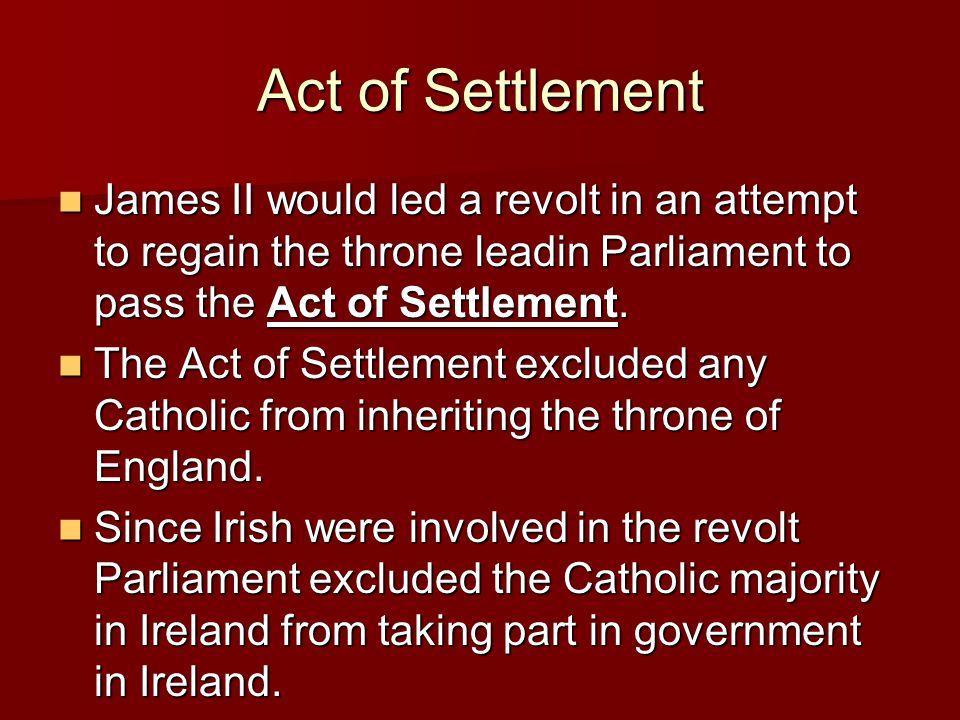 Act of Settlement James II would led a revolt in an attempt to regain the throne leadin Parliament to pass the Act of Settlement.