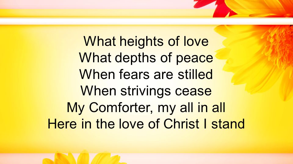 What heights of love What depths of peace When fears are stilled When strivings cease My Comforter, my all in all Here in the love of Christ I stand