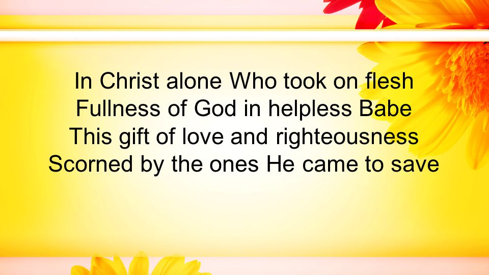 In Christ alone Who took on flesh Fullness of God in helpless Babe This gift of love and righteousness Scorned by the ones He came to save