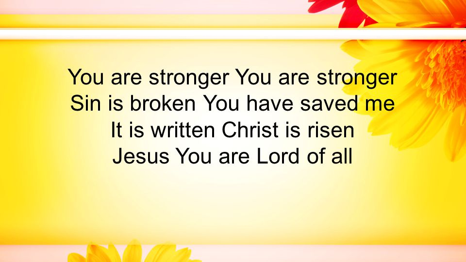 You are stronger You are stronger Sin is broken You have saved me It is written Christ is risen Jesus You are Lord of all