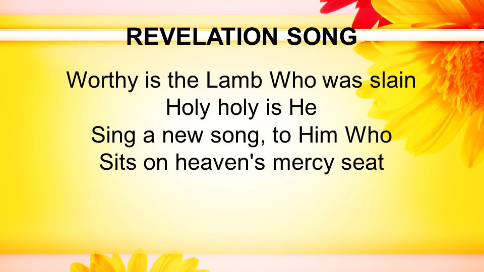 REVELATION SONG Worthy is the Lamb Who was slain Holy holy is He Sing a new song, to Him Who Sits on heaven s mercy seat