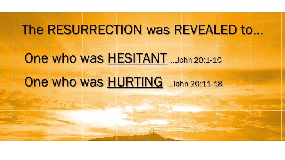 The RESURRECTION was REVEALED to… One who was HESITANT …John 20:1-10 One who was HURTING …John 20:11-18