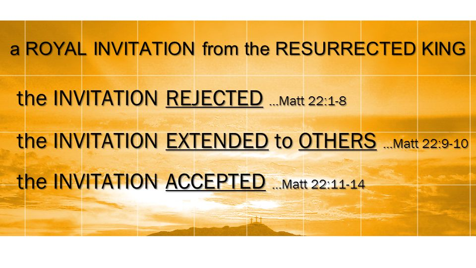 a ROYAL INVITATION from the RESURRECTED KING the INVITATION REJECTED …Matt 22:1-8 the INVITATION EXTENDED to OTHERS …Matt 22:9-10 the INVITATION ACCEPTED …Matt 22:11-14
