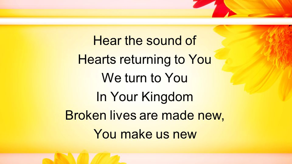 Hear the sound of Hearts returning to You We turn to You In Your Kingdom Broken lives are made new, You make us new
