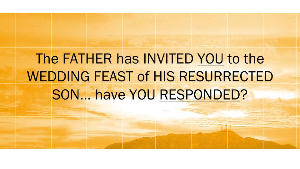 The FATHER has INVITED YOU to the WEDDING FEAST of HIS RESURRECTED SON… have YOU RESPONDED