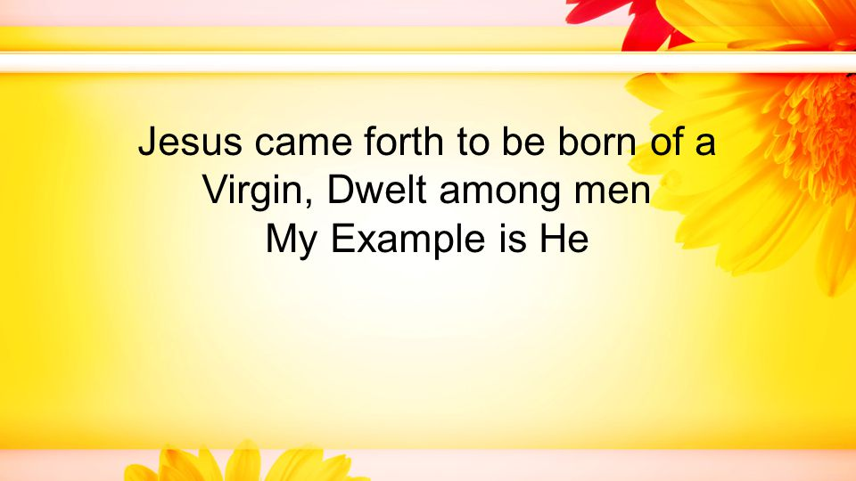 Jesus came forth to be born of a Virgin, Dwelt among men My Example is He