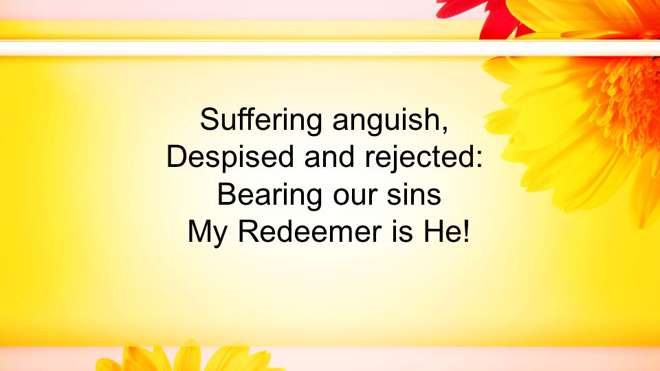 Suffering anguish, Despised and rejected: Bearing our sins My Redeemer is He!