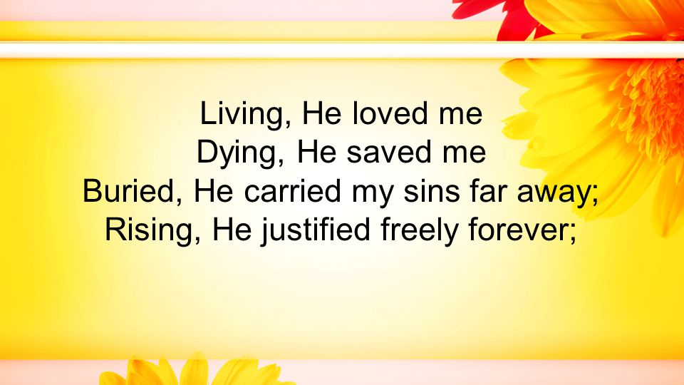 Living, He loved me Dying, He saved me Buried, He carried my sins far away; Rising, He justified freely forever;