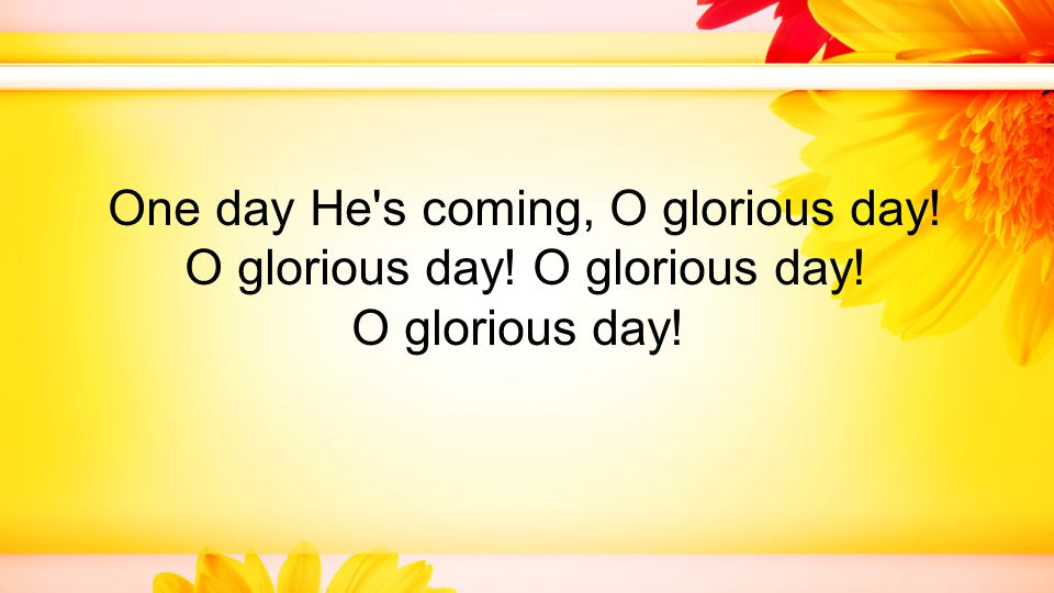 One day He s coming, O glorious day! O glorious day! O glorious day! O glorious day!