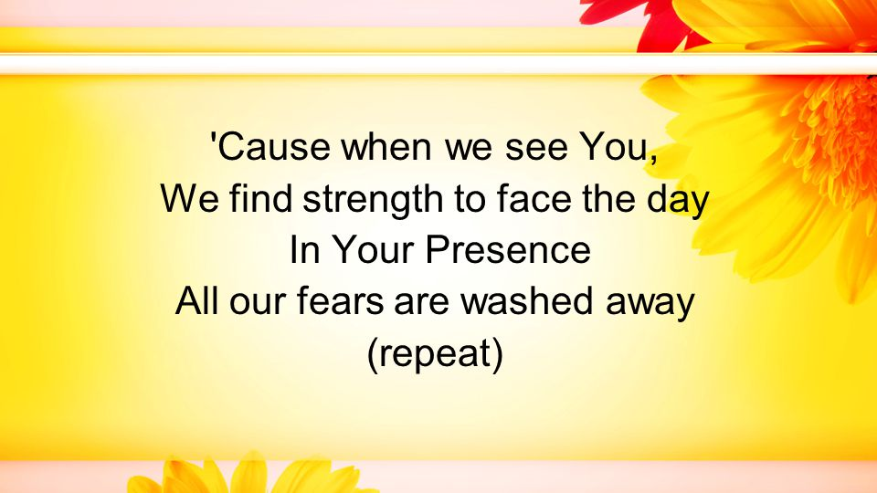 Cause when we see You, We find strength to face the day In Your Presence All our fears are washed away (repeat)