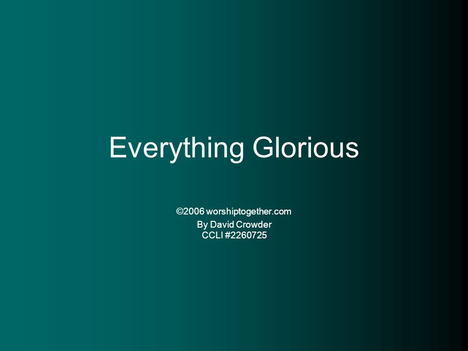 Everything Glorious ©2006 worshiptogether.com By David Crowder CCLI #2260725