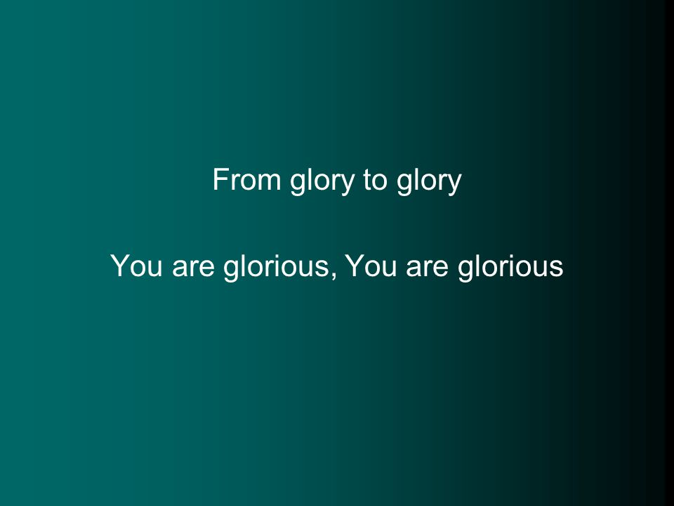 From glory to glory You are glorious, You are glorious