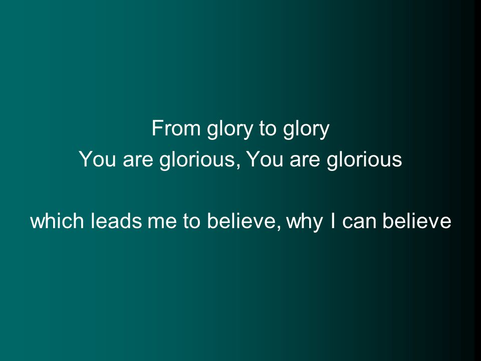 From glory to glory You are glorious, You are glorious which leads me to believe, why I can believe