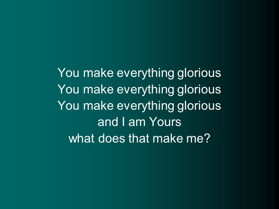 You make everything glorious and I am Yours what does that make me