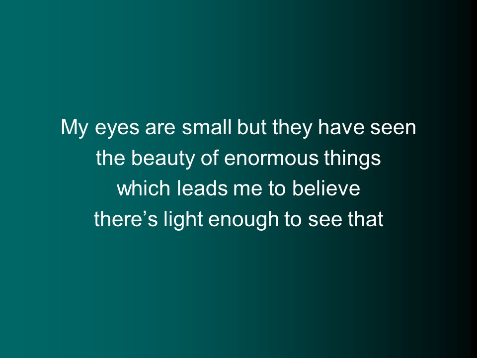 My eyes are small but they have seen the beauty of enormous things which leads me to believe there's light enough to see that