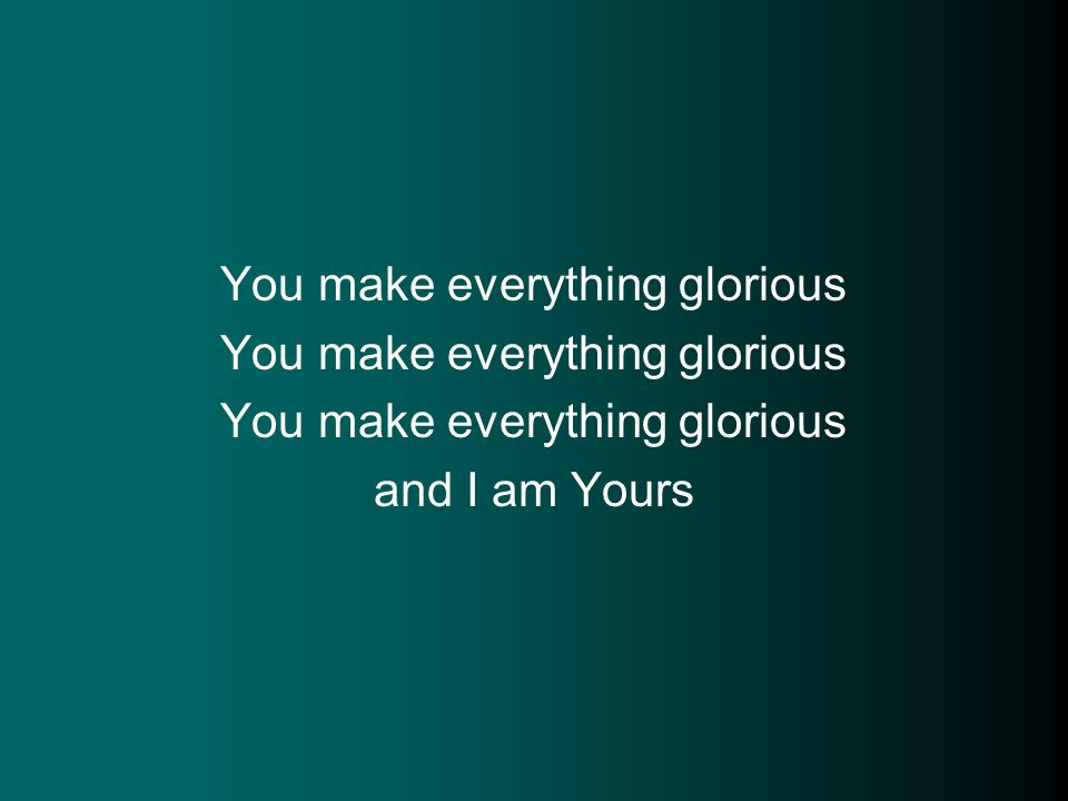 You make everything glorious and I am Yours