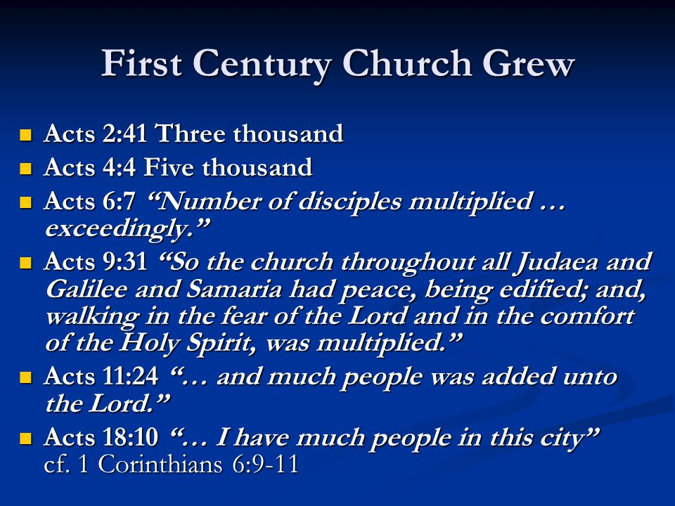 First Century Church Grew Acts 2:41 Three thousand Acts 2:41 Three thousand Acts 4:4 Five thousand Acts 4:4 Five thousand Acts 6:7 Number of disciples multiplied … exceedingly. Acts 6:7 Number of disciples multiplied … exceedingly. Acts 9:31 So the church throughout all Judaea and Galilee and Samaria had peace, being edified; and, walking in the fear of the Lord and in the comfort of the Holy Spirit, was multiplied. Acts 9:31 So the church throughout all Judaea and Galilee and Samaria had peace, being edified; and, walking in the fear of the Lord and in the comfort of the Holy Spirit, was multiplied. Acts 11:24 … and much people was added unto the Lord. Acts 11:24 … and much people was added unto the Lord. Acts 18:10 … I have much people in this city cf.