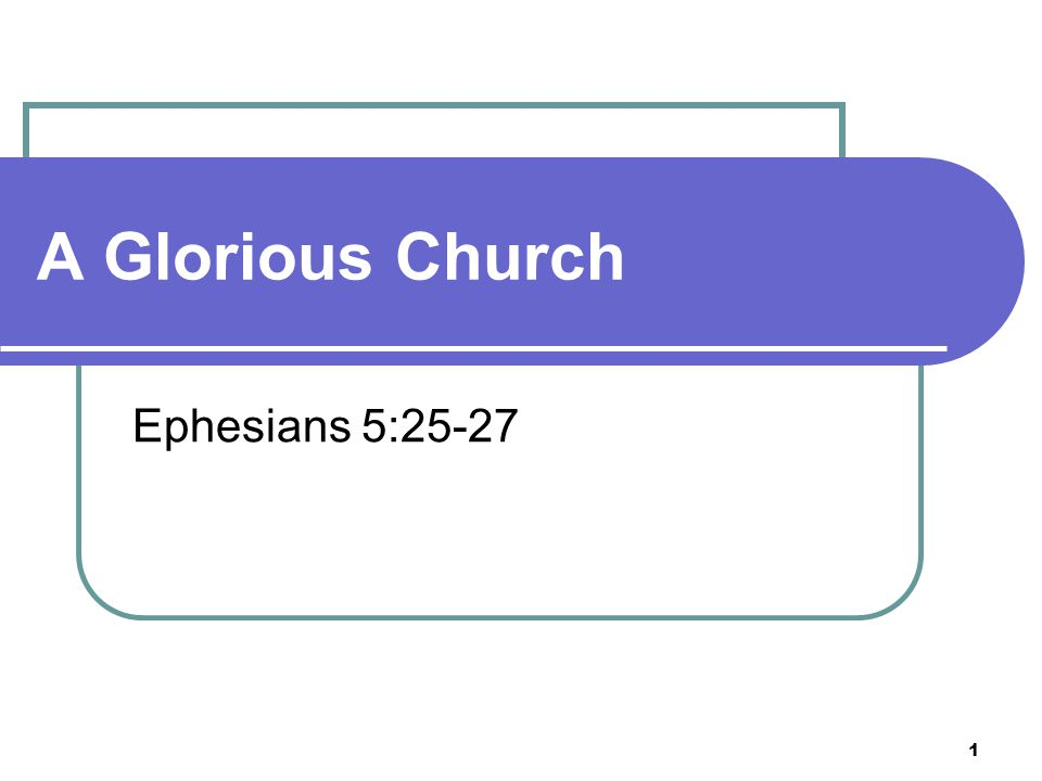 1 A Glorious Church Ephesians 5:25-27
